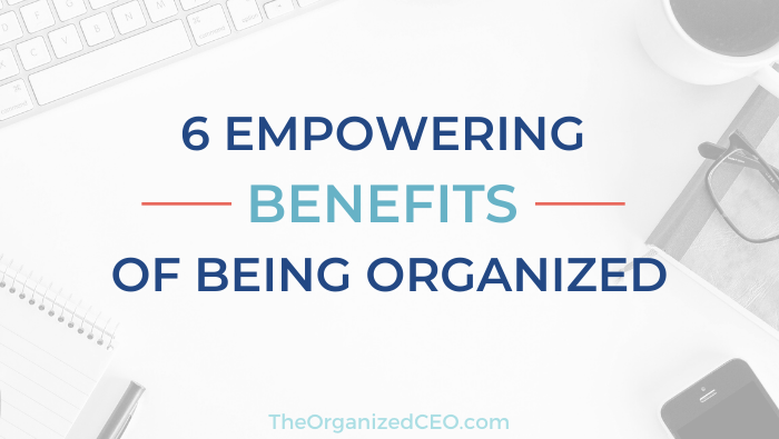 6 Empowering Benefits of Being Organized